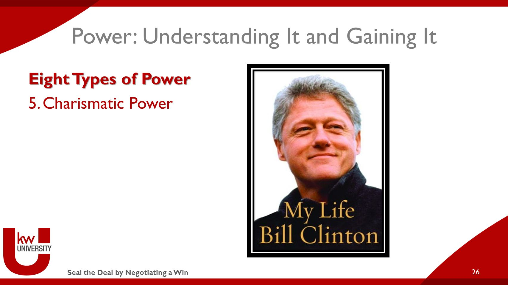 Seal the Deal by Negotiating a Win Power: Understanding It and Gaining It Eight Types of Power 5.Charismatic Power 26