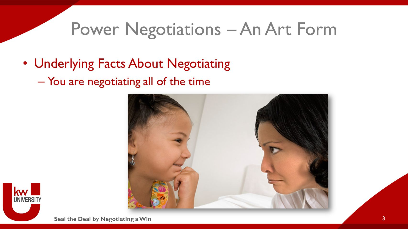 Seal the Deal by Negotiating a Win Power Negotiations – An Art Form Underlying Facts About Negotiating – You are negotiating all of the time 3
