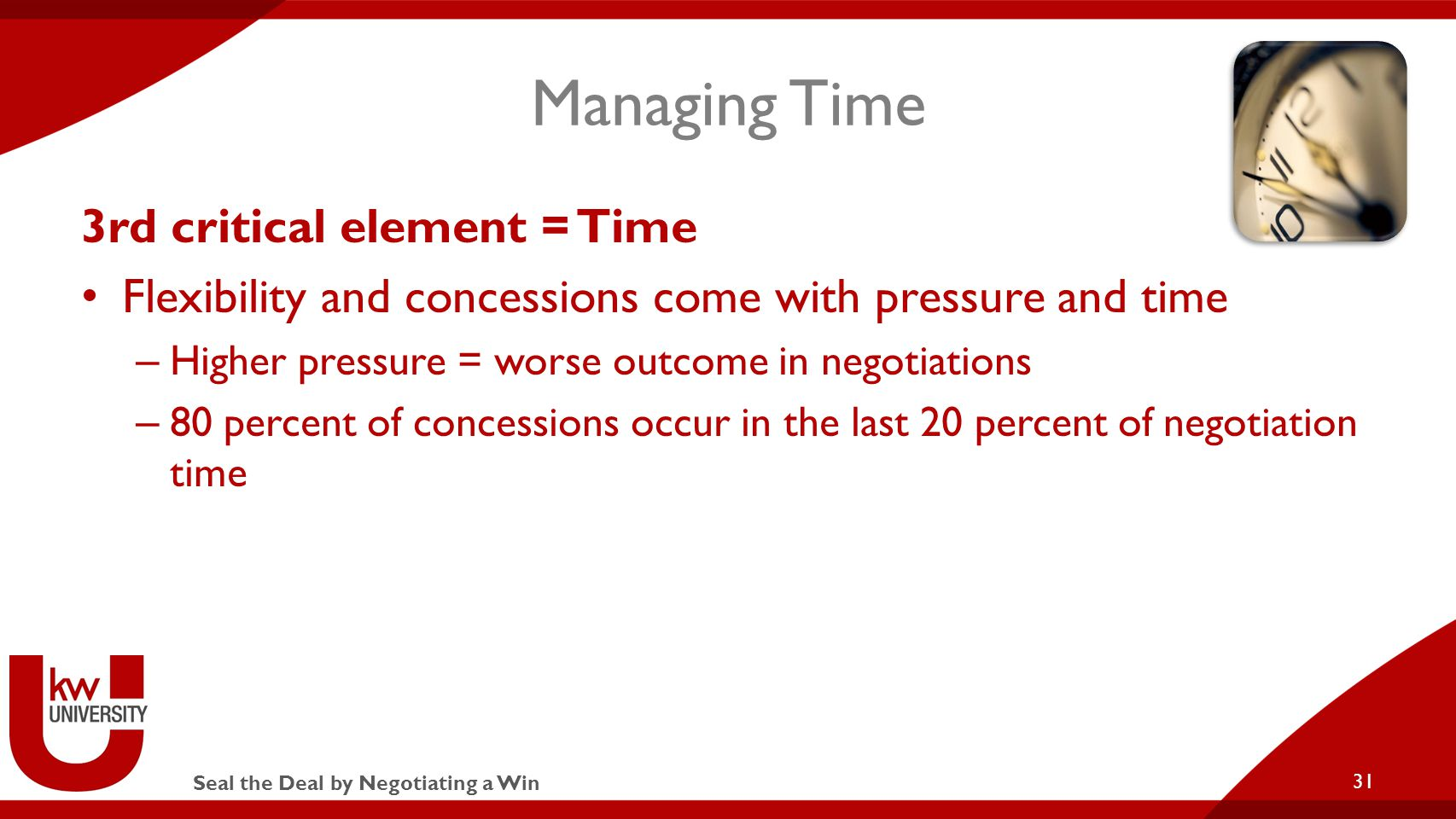 Seal the Deal by Negotiating a Win Managing Time 3rd critical element = Time Flexibility and concessions come with pressure and time – Higher pressure = worse outcome in negotiations – 80 percent of concessions occur in the last 20 percent of negotiation time 31