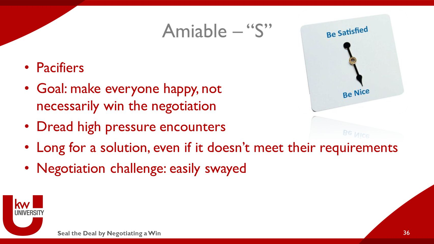 Seal the Deal by Negotiating a Win Amiable – S Pacifiers Goal: make everyone happy, not necessarily win the negotiation Dread high pressure encounters Long for a solution, even if it doesn't meet their requirements Negotiation challenge: easily swayed 36