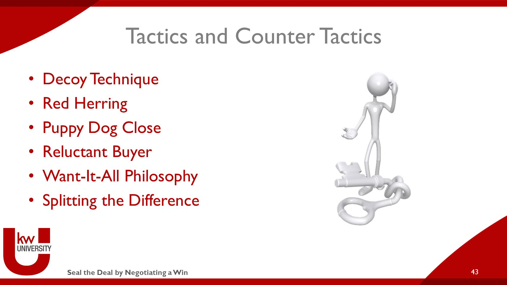 Seal the Deal by Negotiating a Win Tactics and Counter Tactics Decoy Technique Red Herring Puppy Dog Close Reluctant Buyer Want-It-All Philosophy Splitting the Difference 43