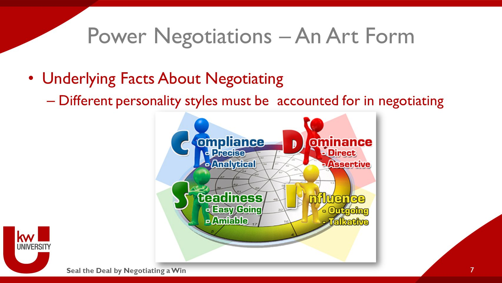 Seal the Deal by Negotiating a Win Power Negotiations – An Art Form Underlying Facts About Negotiating – Different personality styles must be accounted for in negotiating 7