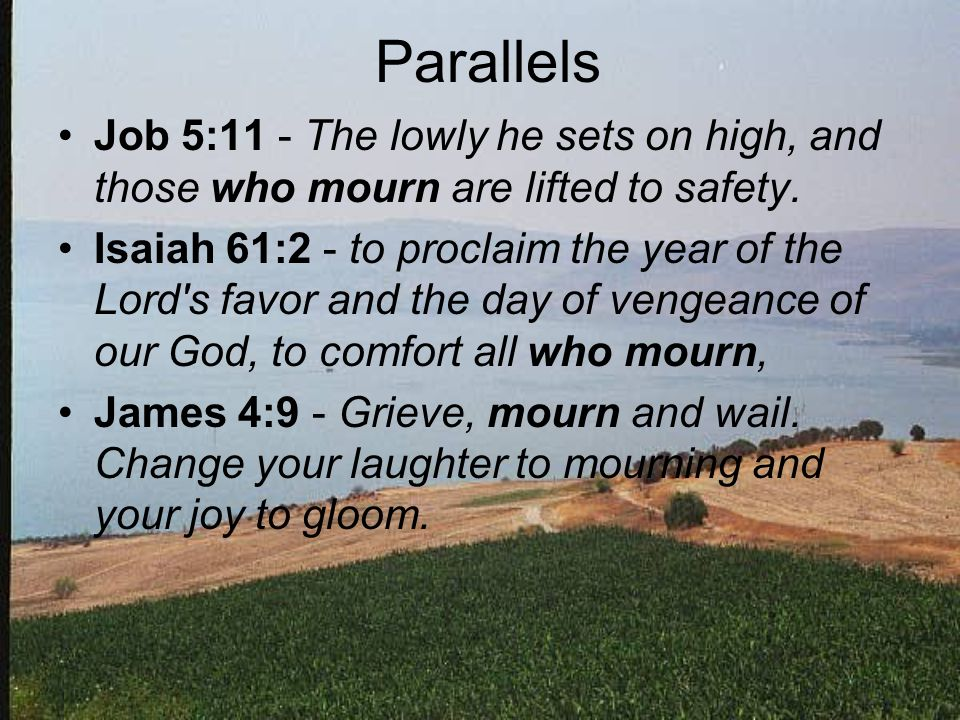 Parallels Job 5:11 - The lowly he sets on high, and those who mourn are lifted to safety.