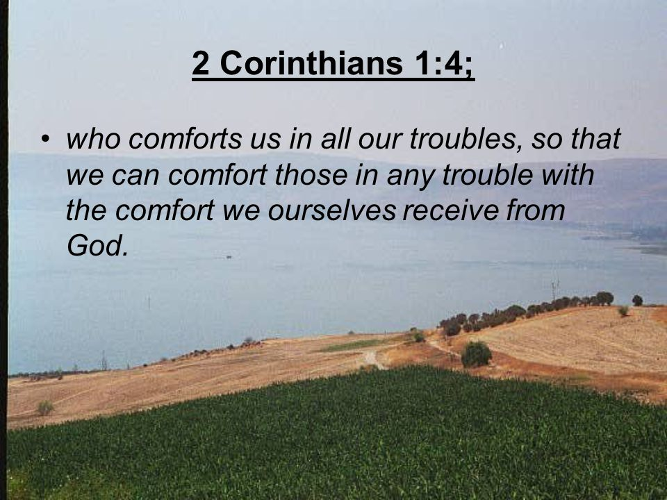 2 Corinthians 1:4; who comforts us in all our troubles, so that we can comfort those in any trouble with the comfort we ourselves receive from God.