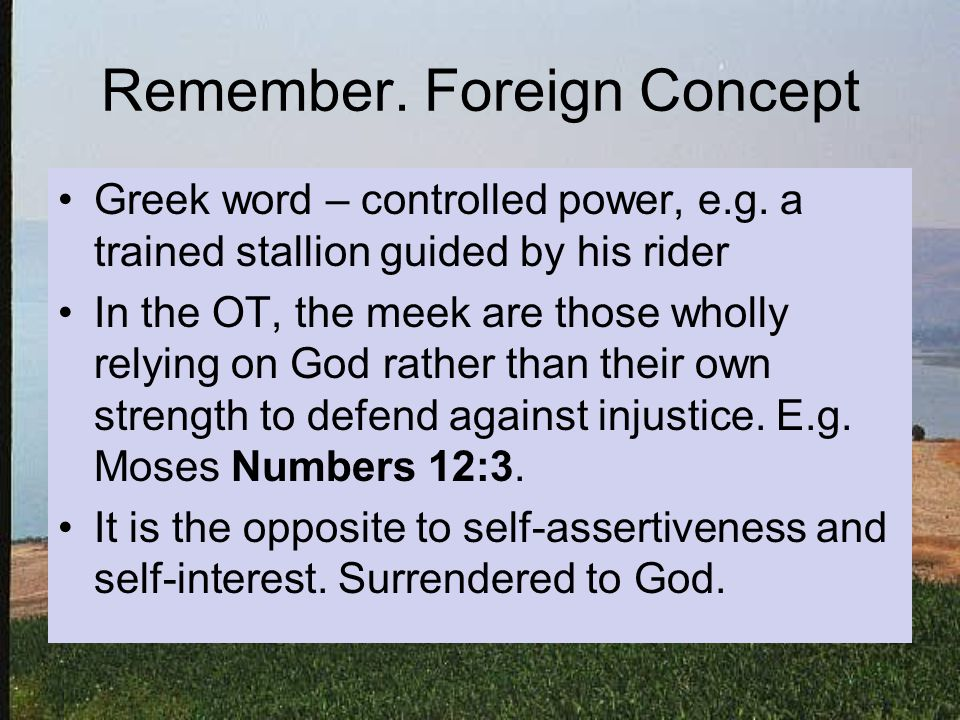 Remember. Foreign Concept Greek word – controlled power, e.g.