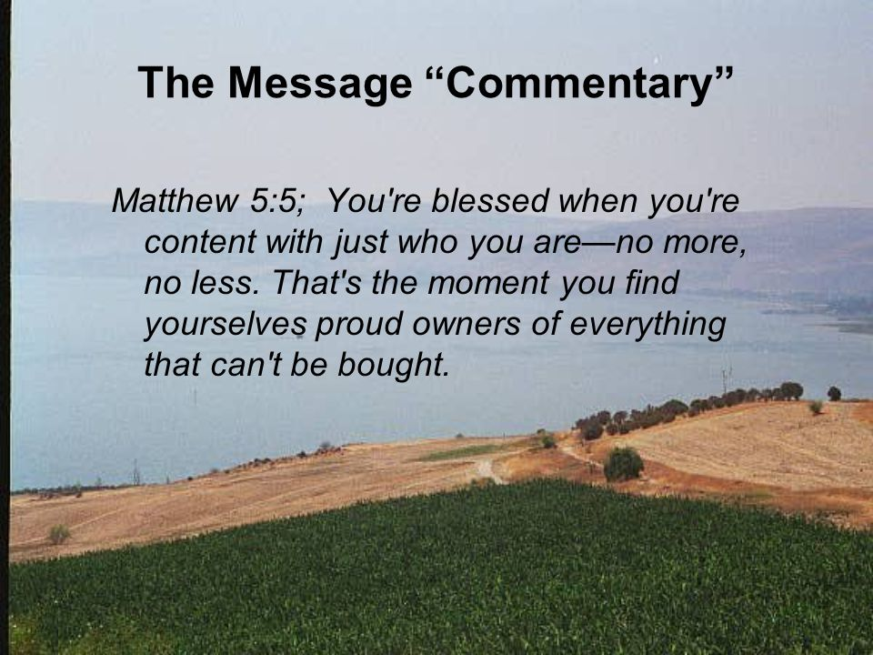 "The Message ""Commentary"" Matthew 5:5; You're blessed when you're content with just who you are—no more, no less. That's the moment you find yourselves"