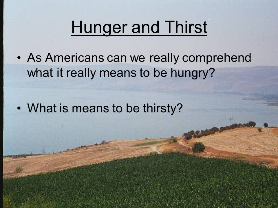 Hunger and Thirst As Americans can we really comprehend what it really means to be hungry.