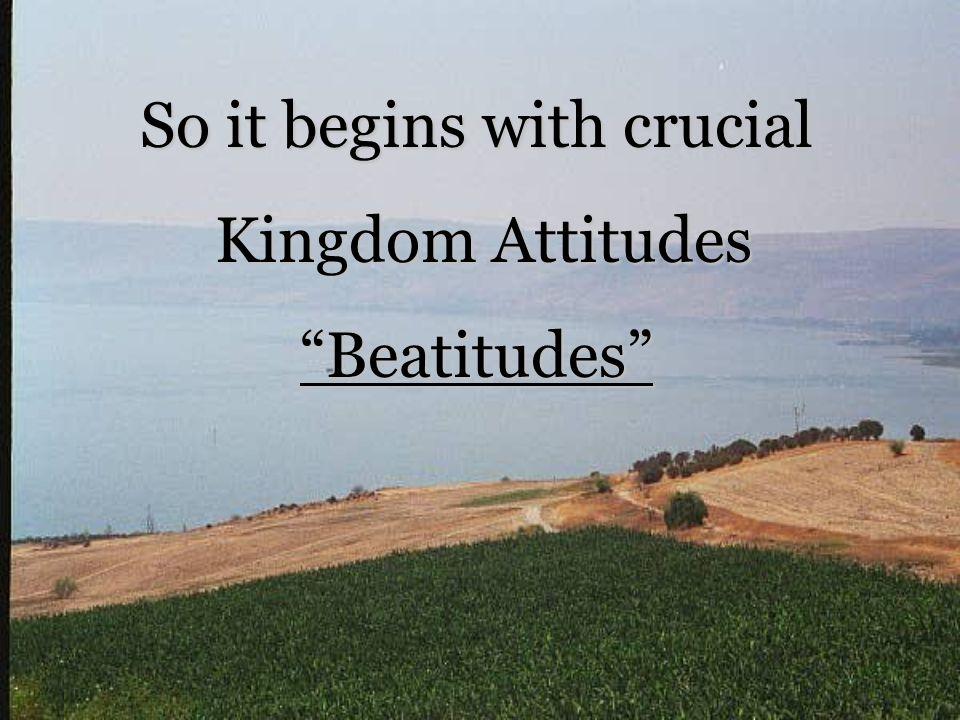 So it begins with crucial Kingdom Attitudes Kingdom Attitudes Beatitudes