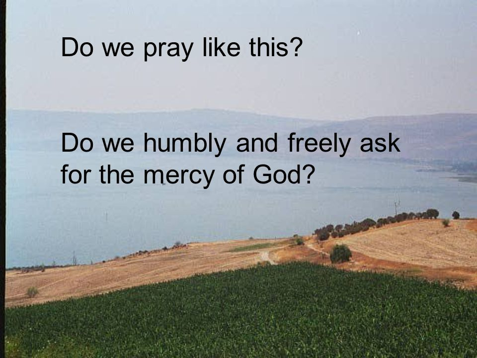 Do we pray like this Do we humbly and freely ask for the mercy of God