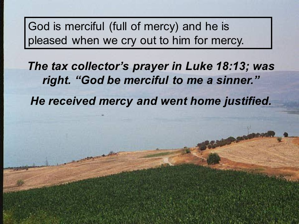 "God is merciful (full of mercy) and he is pleased when we cry out to him for mercy. The tax collector's prayer in Luke 18:13; was right. ""God be merci"