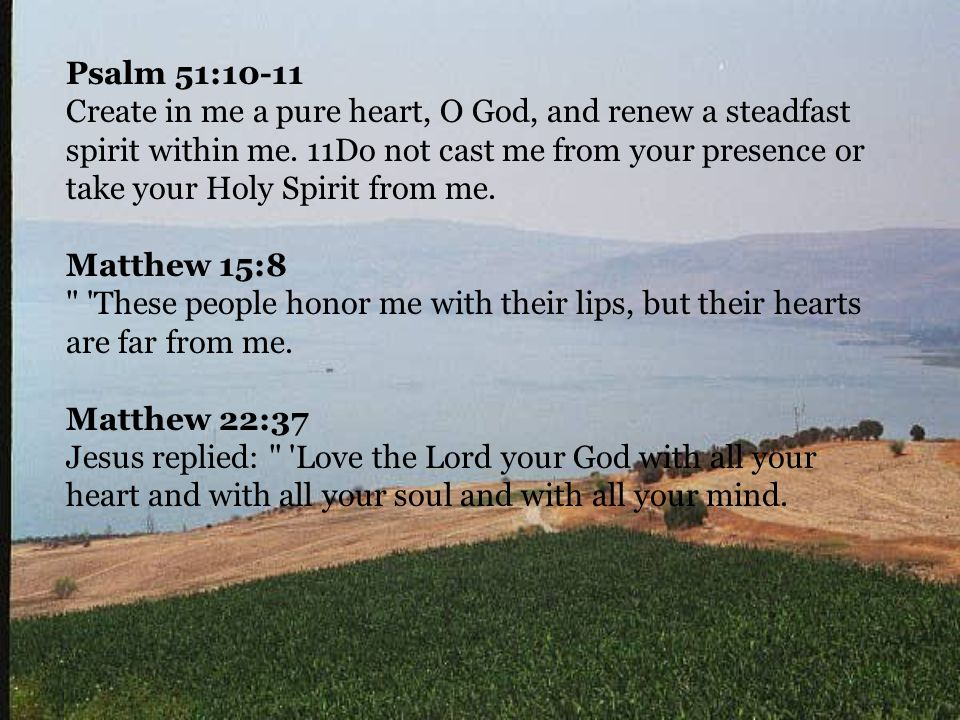Psalm 51:10-11 Create in me a pure heart, O God, and renew a steadfast spirit within me.