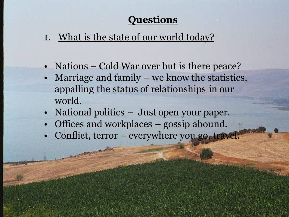 Questions 1.What is the state of our world today? Nations – Cold War over but is there peace? Marriage and family – we know the statistics, appalling