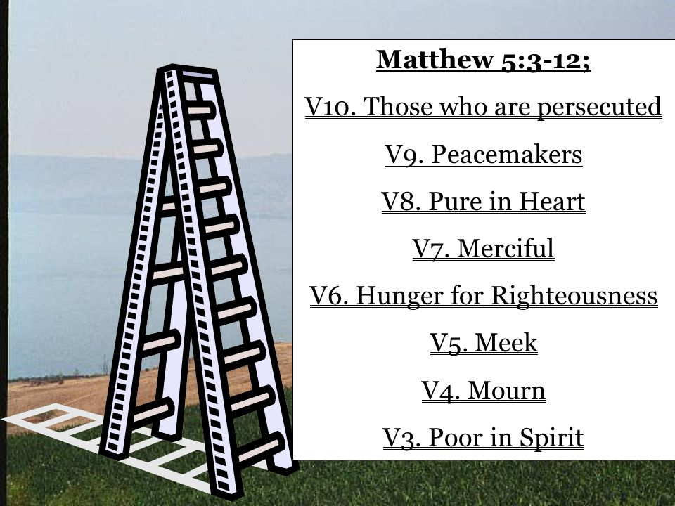 Matthew 5:3-12; V10. Those who are persecuted V9. Peacemakers V8. Pure in Heart V7. Merciful V6. Hunger for Righteousness V5. Meek V4. Mourn V3. Poor