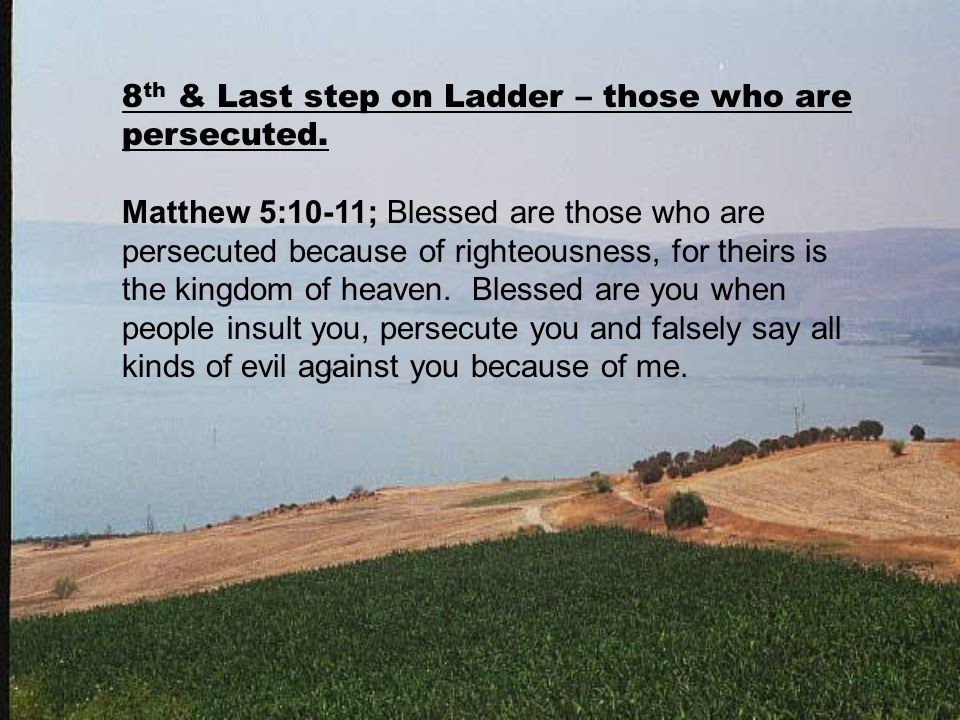 8 th & Last step on Ladder – those who are persecuted. Matthew 5:10-11; Blessed are those who are persecuted because of righteousness, for theirs is t