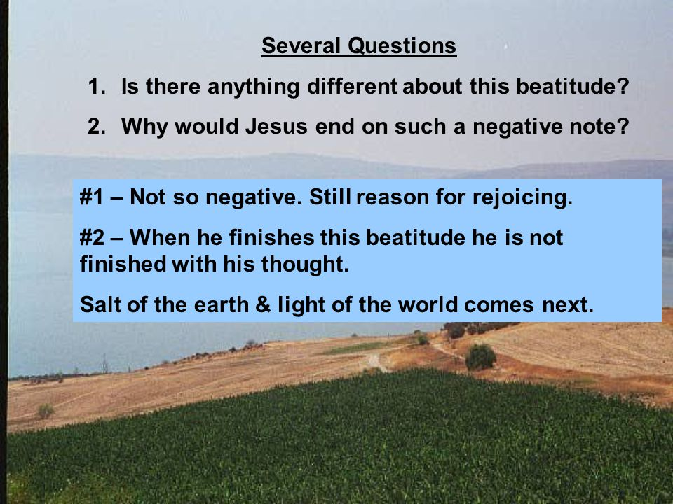 Several Questions 1.Is there anything different about this beatitude? 2.Why would Jesus end on such a negative note? #1 – Not so negative. Still reaso