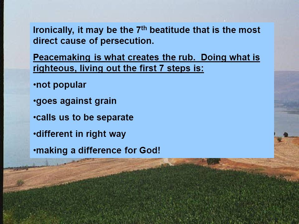 Ironically, it may be the 7 th beatitude that is the most direct cause of persecution.