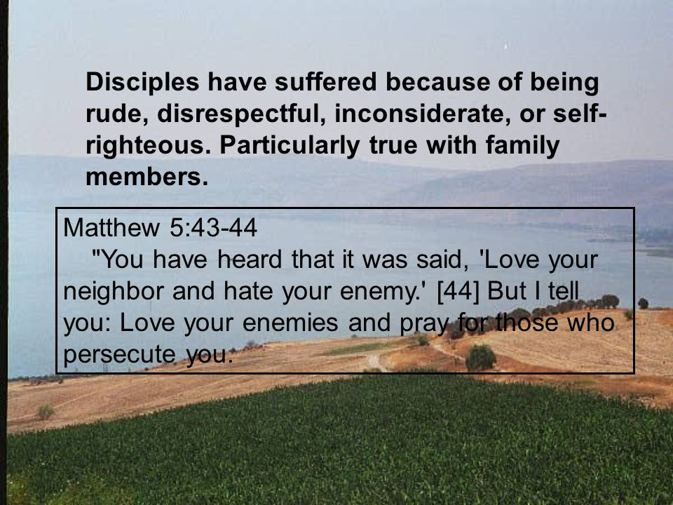 Disciples have suffered because of being rude, disrespectful, inconsiderate, or self- righteous.