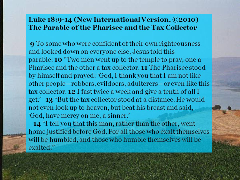 Luke 18:9-14 (New International Version, ©2010) The Parable of the Pharisee and the Tax Collector 9 To some who were confident of their own righteousn