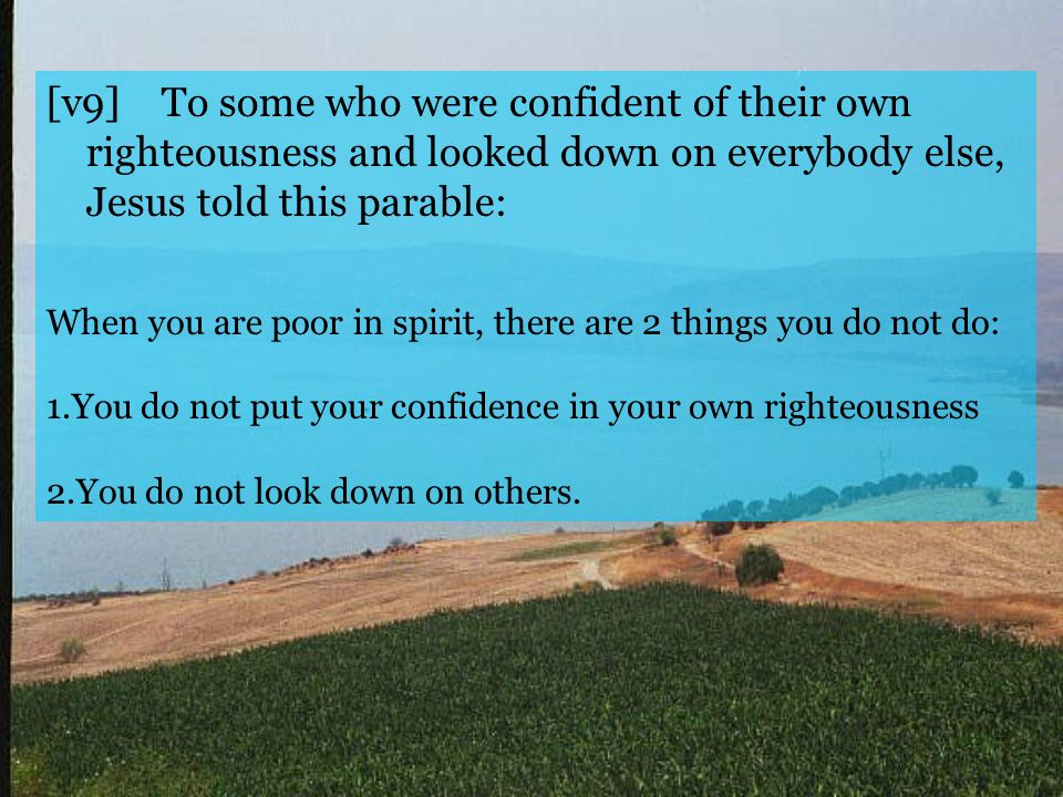 [v9] To some who were confident of their own righteousness and looked down on everybody else, Jesus told this parable: When you are poor in spirit, there are 2 things you do not do: 1.You do not put your confidence in your own righteousness 2.You do not look down on others.