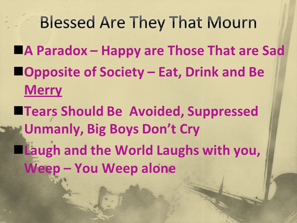 A Paradox – Happy are Those That are Sad Opposite of Society – Eat, Drink and Be Merry Tears Should Be Avoided, Suppressed Unmanly, Big Boys Don't Cry Laugh and the World Laughs with you, Weep – You Weep alone