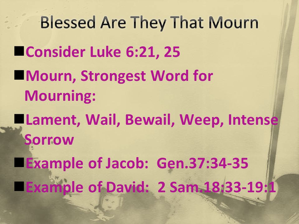Consider Luke 6:21, 25 Mourn, Strongest Word for Mourning: Lament, Wail, Bewail, Weep, Intense Sorrow Example of Jacob: Gen.37:34-35 Example of David: 2 Sam.18:33-19:1