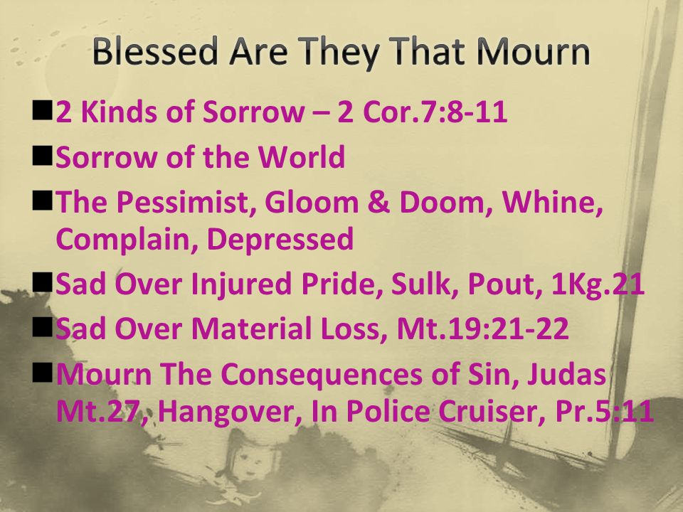 2 Kinds of Sorrow – 2 Cor.7:8-11 Sorrow of the World The Pessimist, Gloom & Doom, Whine, Complain, Depressed Sad Over Injured Pride, Sulk, Pout, 1Kg.2