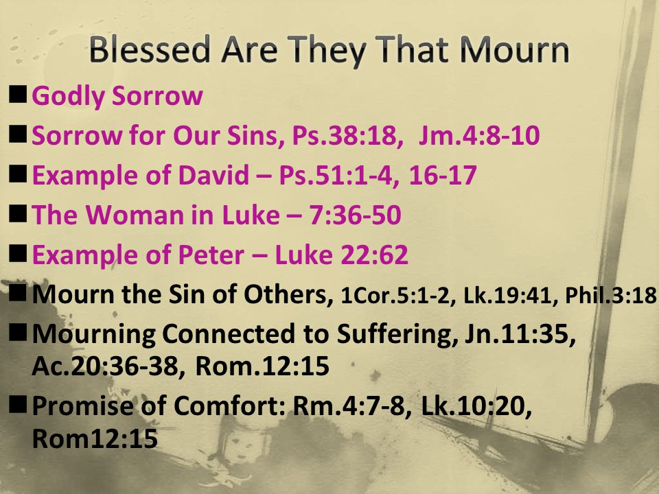 Godly Sorrow Sorrow for Our Sins, Ps.38:18, Jm.4:8-10 Example of David – Ps.51:1-4, 16-17 The Woman in Luke – 7:36-50 Example of Peter – Luke 22:62 Mourn the Sin of Others, 1Cor.5:1-2, Lk.19:41, Phil.3:18 Mourning Connected to Suffering, Jn.11:35, Ac.20:36-38, Rom.12:15 Promise of Comfort: Rm.4:7-8, Lk.10:20, Rom12:15
