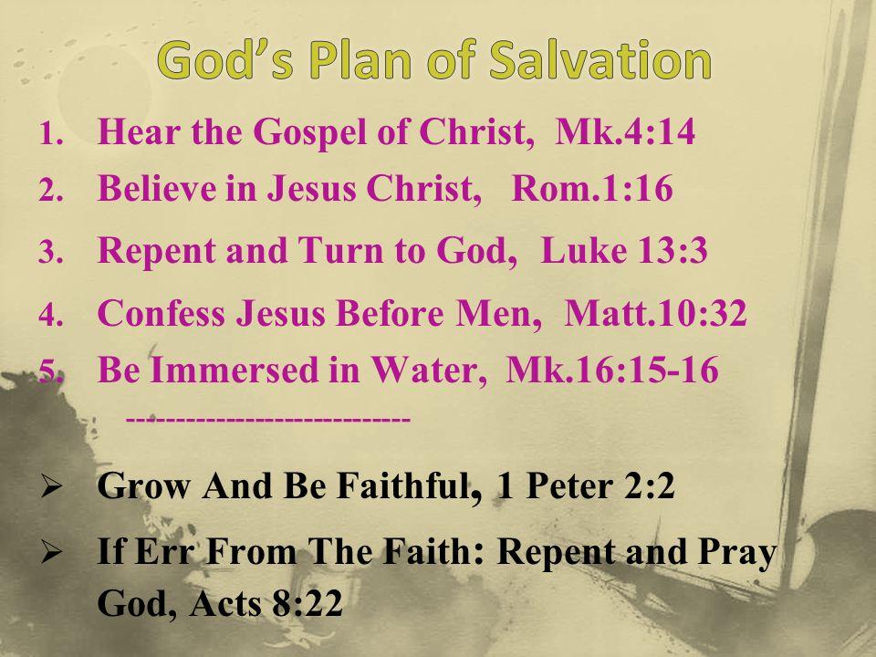 1. Hear the Gospel of Christ, Mk.4:14 2. Believe in Jesus Christ, Rom.1:16 3. Repent and Turn to God, Luke 13:3 4. Confess Jesus Before Men, Matt.10:3