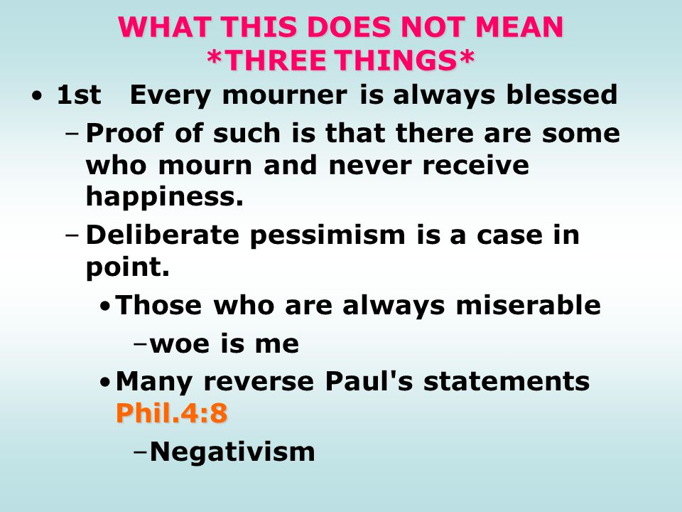 WHAT THIS DOES NOT MEAN *THREE THINGS* 1st Every mourner is always blessed –Proof of such is that there are some who mourn and never receive happiness.