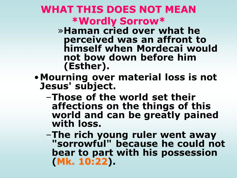 WHAT THIS DOES NOT MEAN *Wordly Sorrow* »Haman cried over what he perceived was an affront to himself when Mordecai would not bow down before him (Esther).