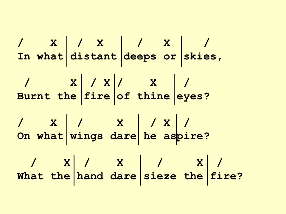 / X / X / X / In what distant deeps or skies, / X / X / X / Burnt the fire of thine eyes.