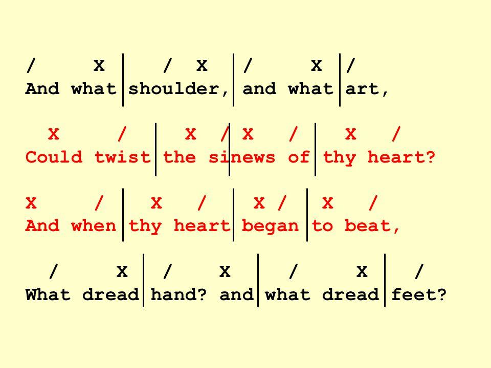 / X / X / X / And what shoulder, and what art, X / X / X / X / Could twist the sinews of thy heart.