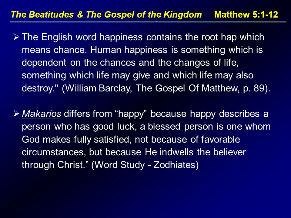 The Beatitudes & The Gospel of the Kingdom Matthew 5:1-12  The English word happiness contains the root hap which means chance. Human happiness is so