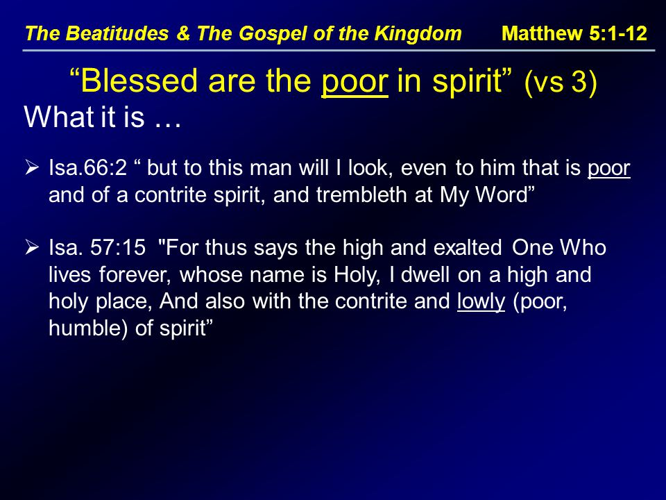 "The Beatitudes & The Gospel of the Kingdom Matthew 5:1-12 What it is … ""Blessed are the poor in spirit"" (vs 3)  Isa.66:2 "" but to this man will I loo"