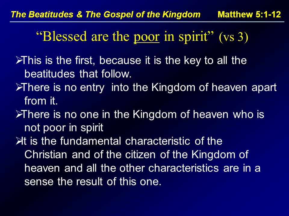 The Beatitudes & The Gospel of the Kingdom Matthew 5:1-12  This is the first, because it is the key to all the beatitudes that follow.  There is no