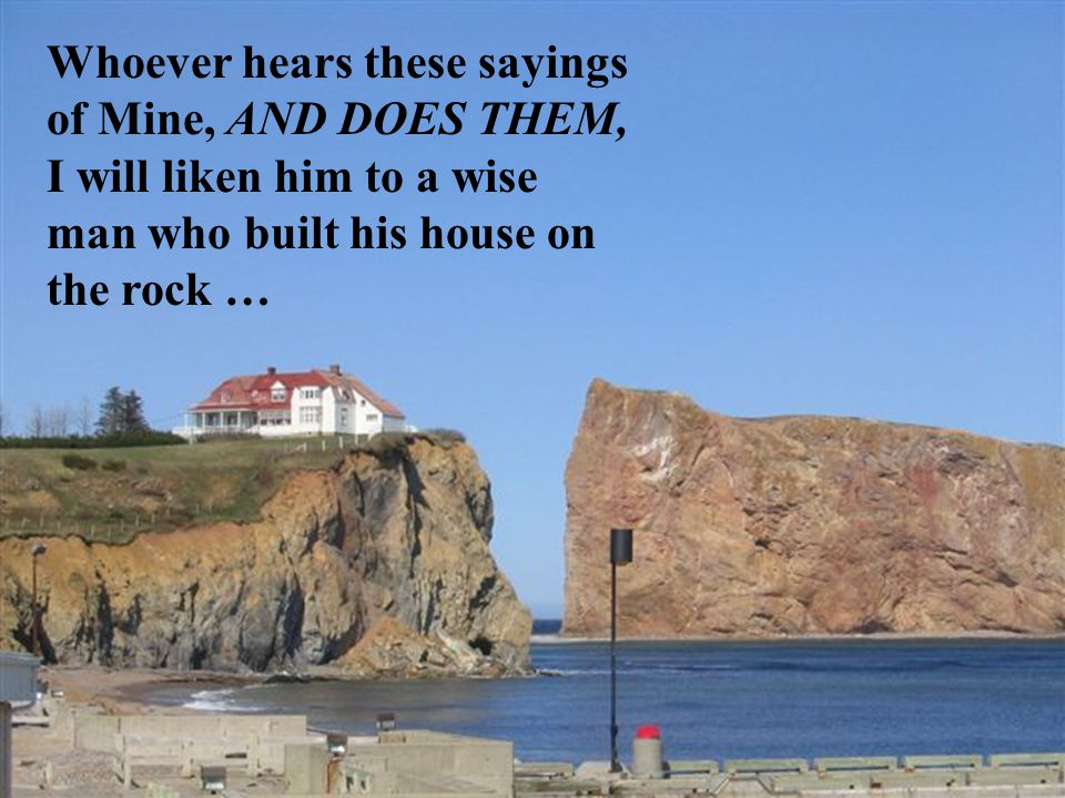 Whoever hears these sayings of Mine, AND DOES THEM, I will liken him to a wise man who built his house on the rock …