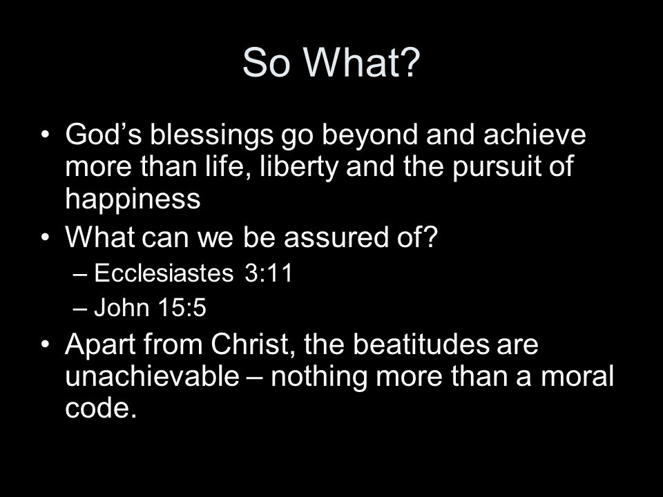 So What? God's blessings go beyond and achieve more than life, liberty and the pursuit of happiness What can we be assured of? –Ecclesiastes 3:11 –Joh