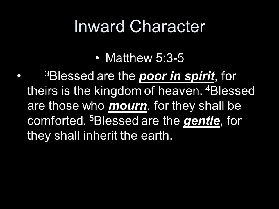 Inward Character Matthew 5:3-5 3 Blessed are the poor in spirit, for theirs is the kingdom of heaven.