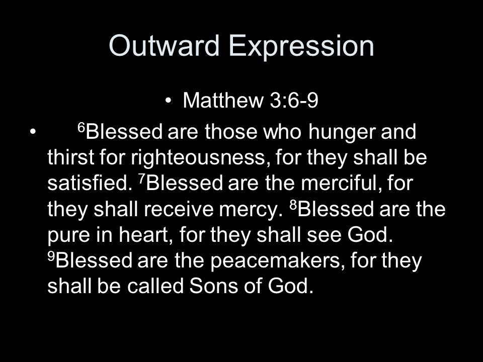 Outward Expression Matthew 3:6-9 6 Blessed are those who hunger and thirst for righteousness, for they shall be satisfied.