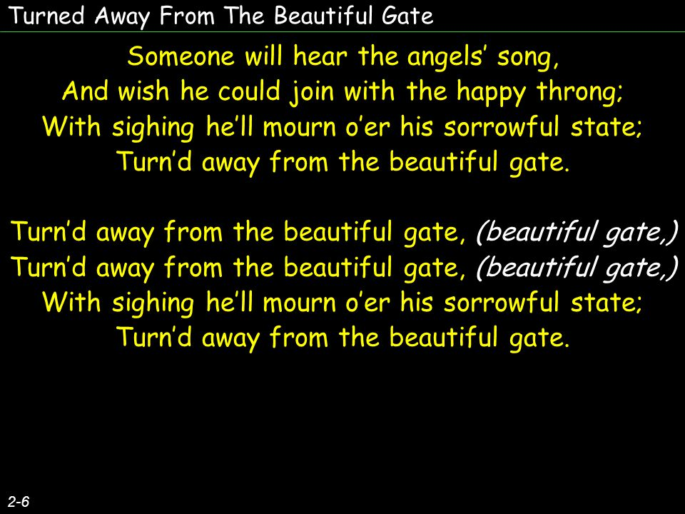 Turned Away From The Beautiful Gate Someone will hear the angels' song, And wish he could join with the happy throng; With sighing he'll mourn o'er his sorrowful state; Turn'd away from the beautiful gate.