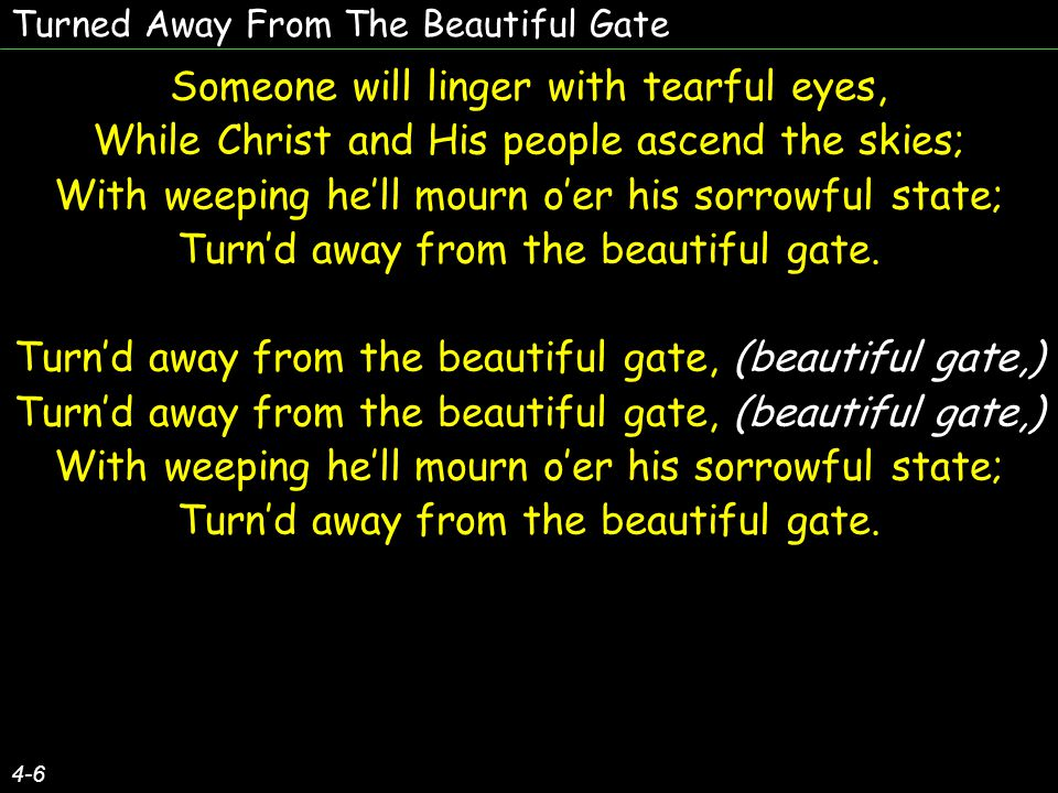 Turned Away From The Beautiful Gate Someone will linger with tearful eyes, While Christ and His people ascend the skies; With weeping he'll mourn o'er his sorrowful state; Turn'd away from the beautiful gate.
