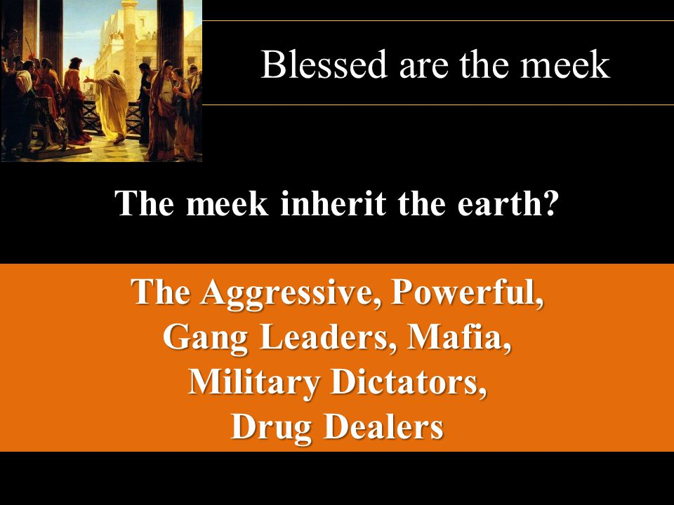 Blessed are the meek The meek inherit the earth? The Aggressive, Powerful, Gang Leaders, Mafia, Military Dictators, Drug Dealers