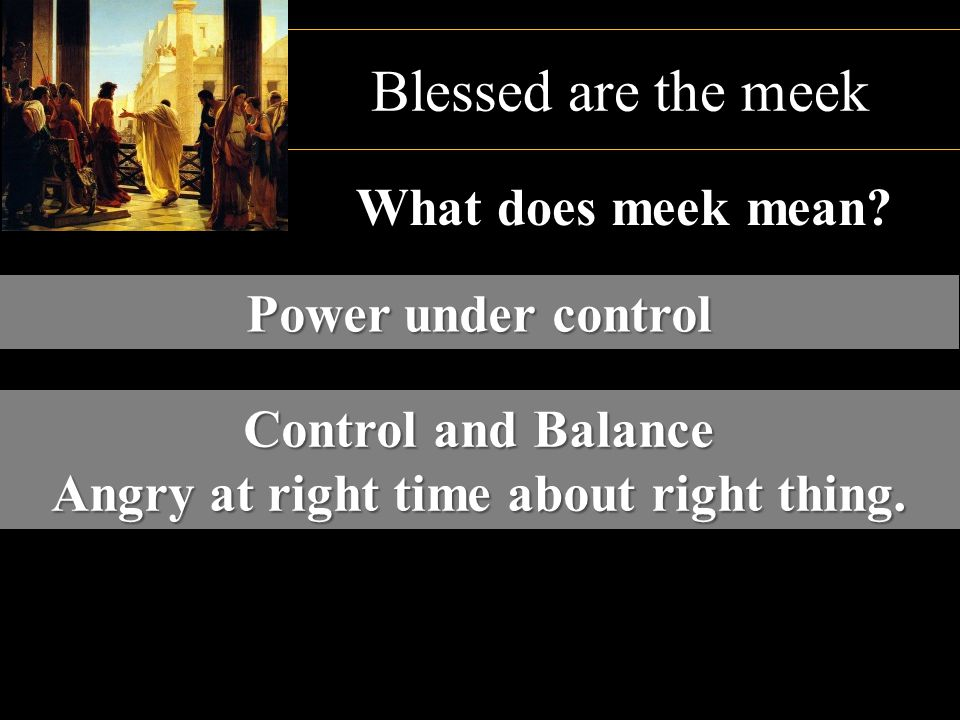 Control and Balance Angry at right time about right thing. Blessed are the meek What does meek mean? Power under control
