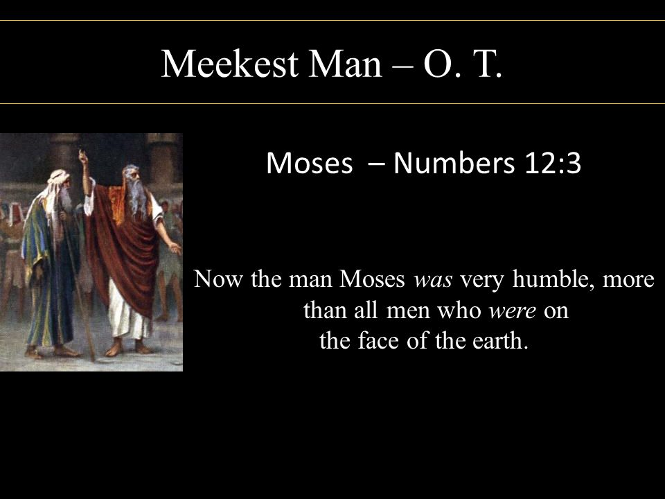Meekest Man – O. T. Moses – Numbers 12:3 Now the man Moses was very humble, more than all men who were on the face of the earth.