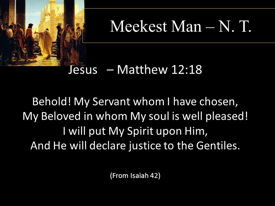 Meekest Man – N. T. Jesus – Matthew 12:18 Behold! My Servant whom I have chosen, My Beloved in whom My soul is well pleased! I will put My Spirit upon