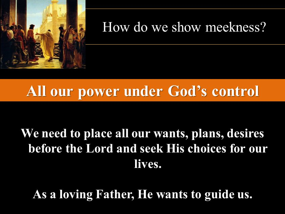 How do we show meekness? All our power under God's control We need to place all our wants, plans, desires before the Lord and seek His choices for our