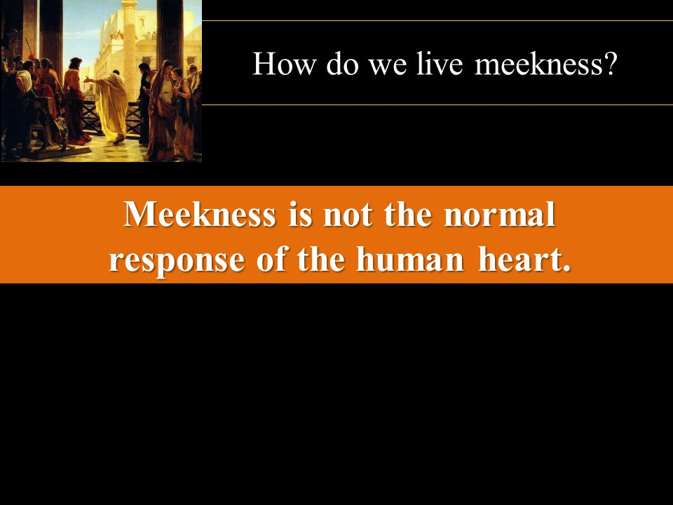 How do we live meekness? Meekness is not the normal response of the human heart.