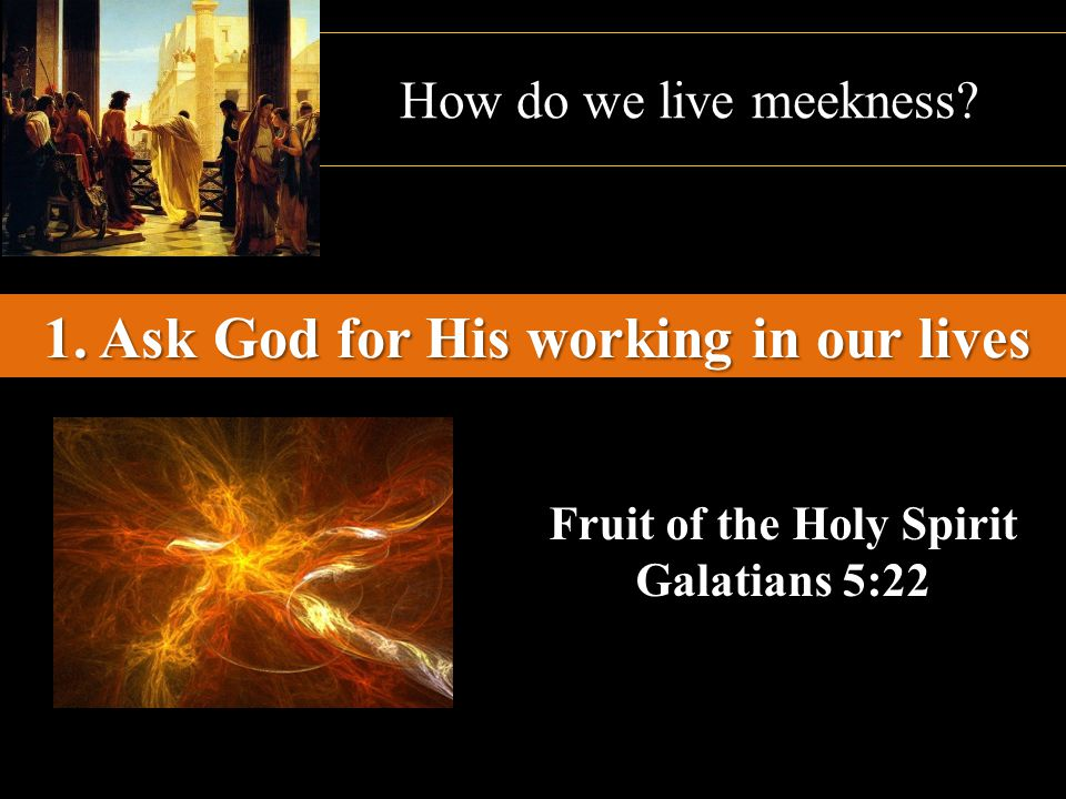 How do we live meekness? 1. Ask God for His working in our lives Fruit of the Holy Spirit Galatians 5:22