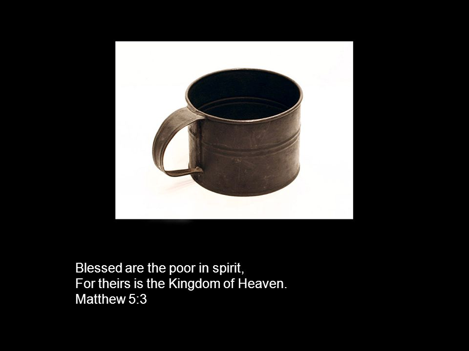 Blessed are the poor in spirit, For theirs is the Kingdom of Heaven. Matthew 5:3