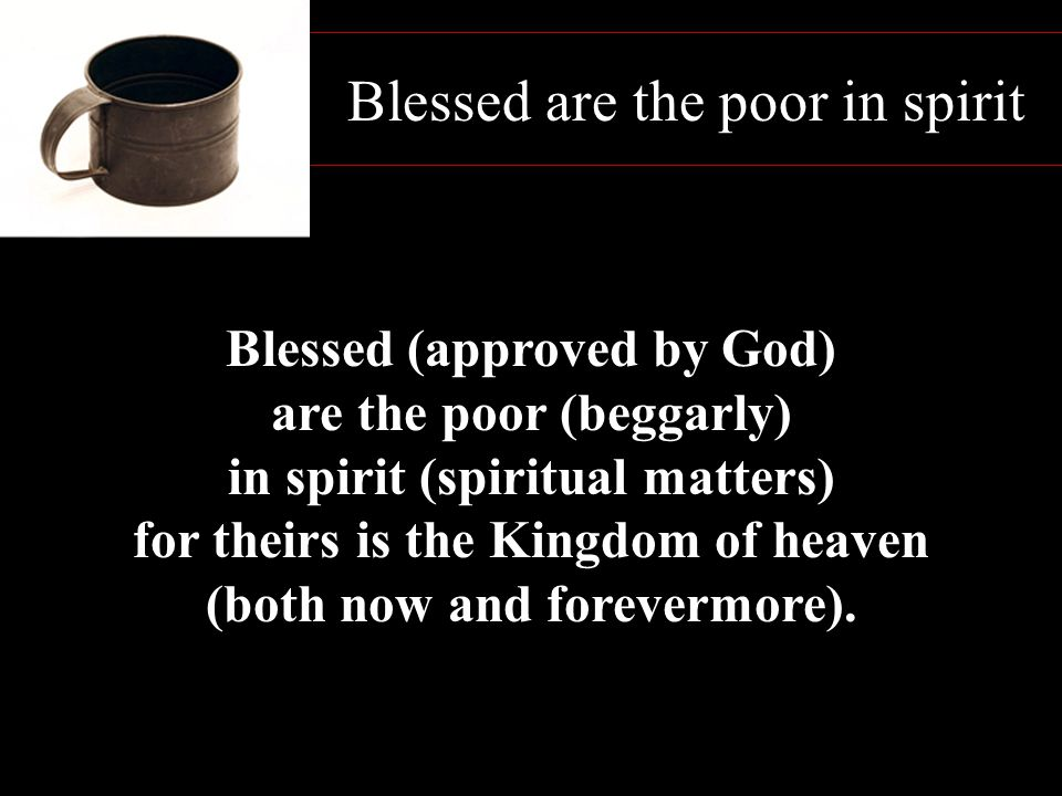 Blessed are the poor in spirit Blessed (approved by God) are the poor (beggarly) in spirit (spiritual matters) for theirs is the Kingdom of heaven (bo